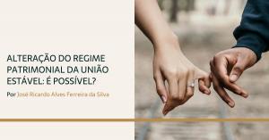 Alteração do Regime Patrimonial da União Estável: É Possível?